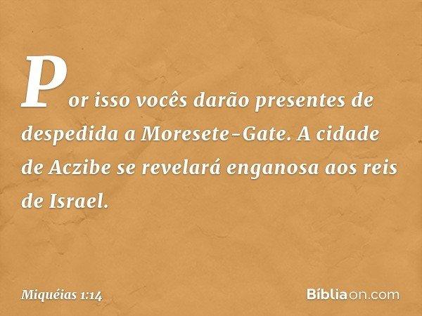 Por isso vocês darão presentes de despedida a Moresete-Gate. A cidade de Aczibe se revelará enganosa aos reis de Israel. -- Miquéias 1:14
