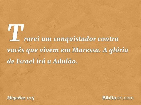 Trarei um conquistador contra vocês que vivem em Maressa. A glória de Israel irá a Adulão. -- Miquéias 1:15