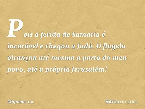 Pois a ferida de Samaria é incurável e chegou a Judá. O flagelo alcançou até mesmo a porta do meu povo, até a própria Jerusalém! -- Miquéias 1:9