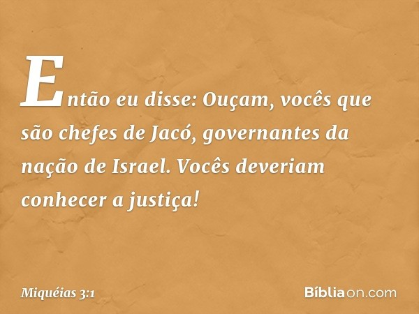 Então eu disse: Ouçam, vocês que são chefes de Jacó, governantes da nação de Israel. Vocês deveriam conhecer a justiça! -- Miquéias 3:1