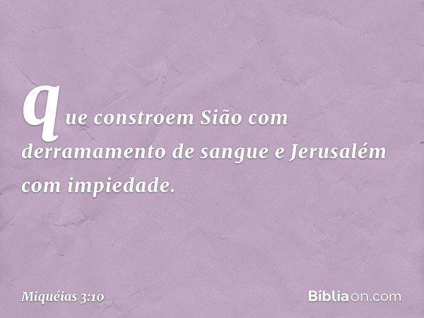 que constroem Sião com derramamento de sangue e Jerusalém com impiedade. -- Miquéias 3:10
