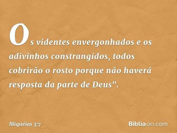 """Os videntes envergonhados e os adivinhos constrangidos, todos cobrirão o rosto porque não haverá resposta da parte de Deus"""". -- Miquéias 3:7"""