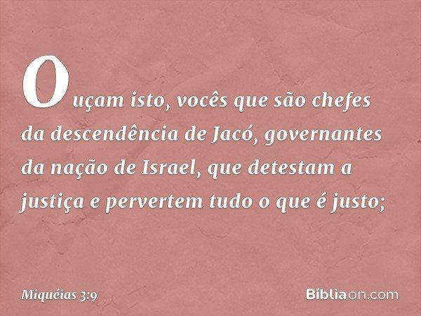 Ouçam isto, vocês que são chefes da descendência de Jacó, governantes da nação de Israel, que detestam a justiça e pervertem tudo o que é justo; -- Miquéias 3:9