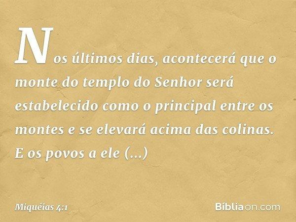 Nos últimos dias, acontecerá que o monte do templo do Senhor será estabelecido como o principal entre os montes e se elevará acima das colinas. E os povos a ele