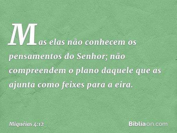 Mas elas não conhecem os pensamentos do Senhor; não compreendem o plano daquele que as ajunta como feixes para a eira. -- Miquéias 4:12