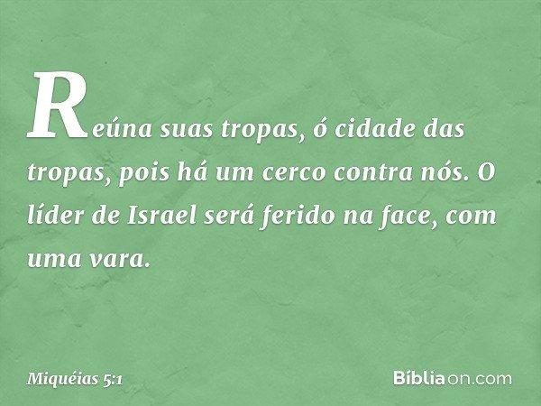 Reúna suas tropas, ó cidade das tropas, pois há um cerco contra nós. O líder de Israel será ferido na face, com uma vara. -- Miquéias 5:1