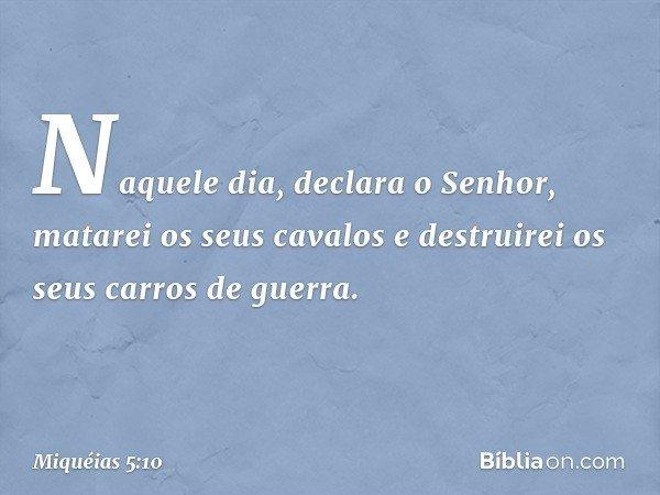 """""""Naquele dia"""", declara o Senhor, """"matarei os seus cavalos e destruirei os seus carros de guerra. -- Miquéias 5:10"""