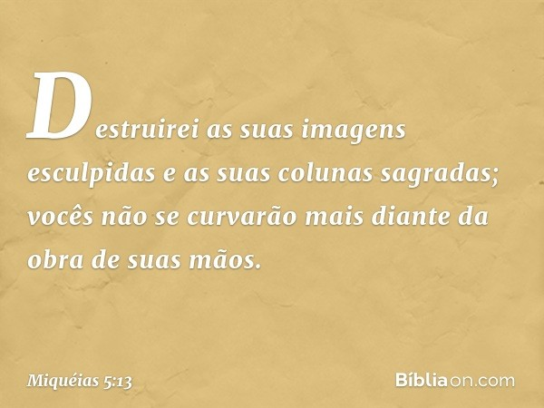 Destruirei as suas imagens esculpidas e as suas colunas sagradas; vocês não se curvarão mais diante da obra de suas mãos. -- Miquéias 5:13