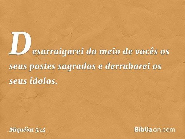Desarraigarei do meio de vocês os seus postes sagrados e derrubarei os seus ídolos. -- Miquéias 5:14
