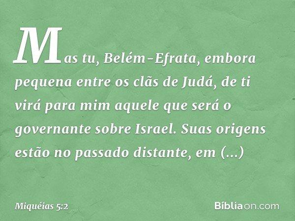 """""""Mas tu, Belém-Efrata, embora pequena entre os clãs de Judá, de ti virá para mim aquele que será o governante sobre Israel. Suas origens estão no passado distan"""