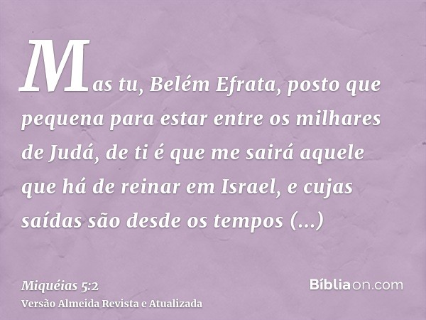 Mas tu, Belém Efrata, posto que pequena para estar entre os milhares de Judá, de ti é que me sairá aquele que há de reinar em Israel, e cujas saídas são desde o