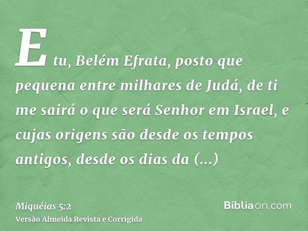 E tu, Belém Efrata, posto que pequena entre milhares de Judá, de ti me sairá o que será Senhor em Israel, e cujas origens são desde os tempos antigos, desde os