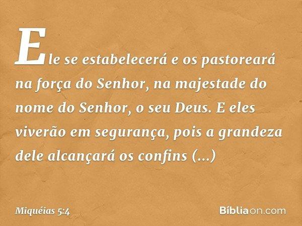 Ele se estabelecerá e os pastoreará na força do Senhor, na majestade do nome do Senhor, o seu Deus. E eles viverão em segurança, pois a grandeza dele alcançará
