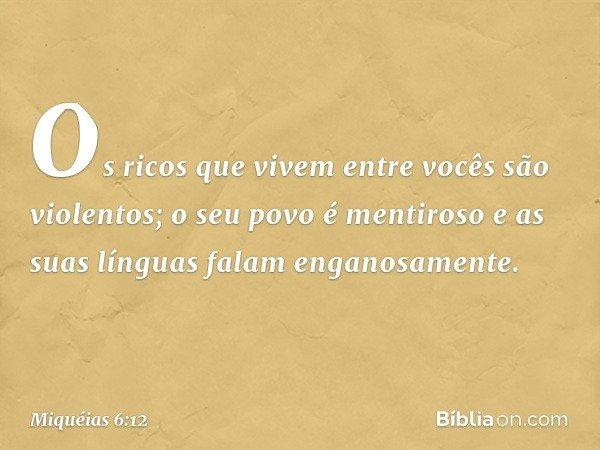 Os ricos que vivem entre vocês são violentos; o seu povo é mentiroso e as suas línguas falam enganosamente. -- Miquéias 6:12