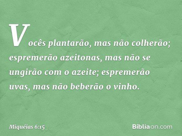 Vocês plantarão, mas não colherão; espremerão azeitonas, mas não se ungirão com o azeite; espremerão uvas, mas não beberão o vinho. -- Miquéias 6:15
