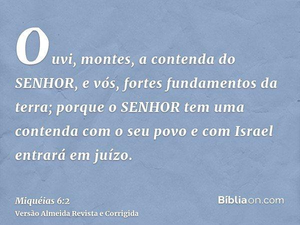 Ouvi, montes, a contenda do SENHOR, e vós, fortes fundamentos da terra; porque o SENHOR tem uma contenda com o seu povo e com Israel entrará em juízo.