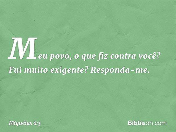"""""""Meu povo, o que fiz contra você? Fui muito exigente? Responda-me. -- Miquéias 6:3"""