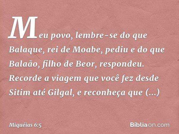 Meu povo, lembre-se do que Balaque, rei de Moabe, pediu e do que Balaão, filho de Beor, respondeu. Recorde a viagem que você fez desde Sitim até Gilgal, e recon