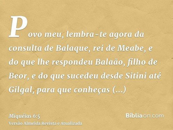 Povo meu, lembra-te agora da consulta de Balaque, rei de Meabe, e do que lhe respondeu Balaão, filho de Beor, e do que sucedeu desde Sitini até Gilgal, para que