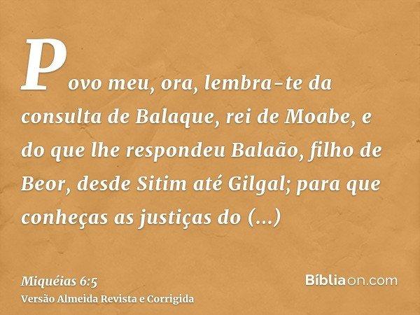 Povo meu, ora, lembra-te da consulta de Balaque, rei de Moabe, e do que lhe respondeu Balaão, filho de Beor, desde Sitim até Gilgal; para que conheças as justiç