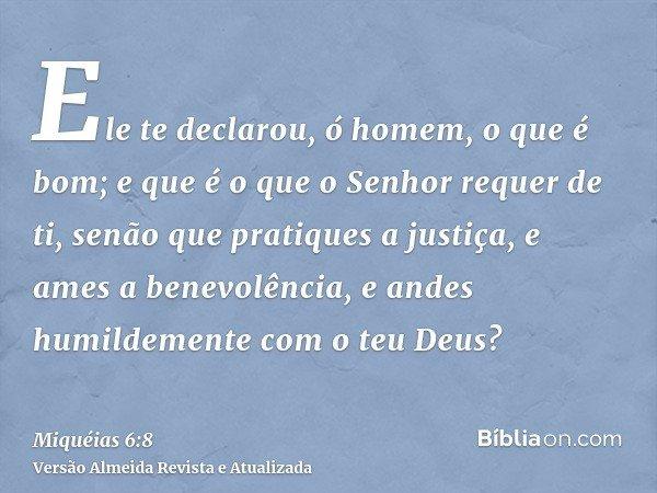 Ele te declarou, ó homem, o que é bom; e que é o que o Senhor requer de ti, senão que pratiques a justiça, e ames a benevolência, e andes humildemente com o teu