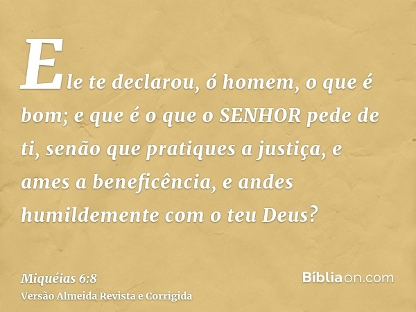Ele te declarou, ó homem, o que é bom; e que é o que o SENHOR pede de ti, senão que pratiques a justiça, e ames a beneficência, e andes humildemente com o teu D