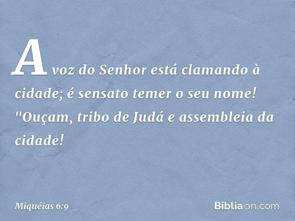 """A voz do Senhor está clamando à cidade; é sensato temer o seu nome! """"Ouçam, tribo de Judá e assembleia da cidade! -- Miquéias 6:9"""