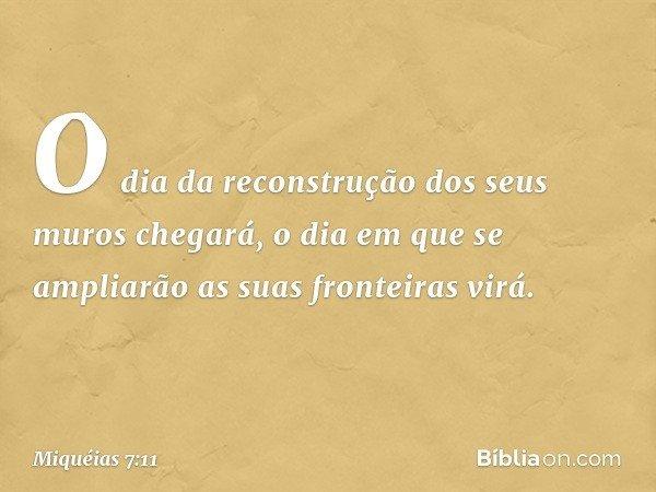 O dia da reconstrução dos seus muros chegará, o dia em que se ampliarão as suas fronteiras virá. -- Miquéias 7:11