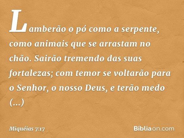 Lamberão o pó como a serpente, como animais que se arrastam no chão. Sairão tremendo das suas fortalezas; com temor se voltarão para o Senhor, o nosso Deus, e t