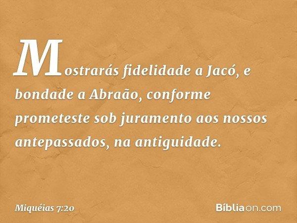 Mostrarás fidelidade a Jacó, e bondade a Abraão, conforme prometeste sob juramento aos nossos antepassados, na antiguidade. -- Miquéias 7:20