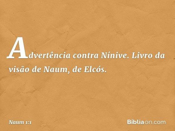 Advertência contra Nínive. Livro da visão de Naum, de Elcós. -- Naum 1:1