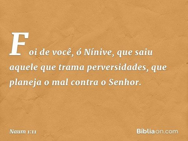Foi de você, ó Nínive, que saiu aquele que trama perversidades, que planeja o mal contra o Senhor. -- Naum 1:11