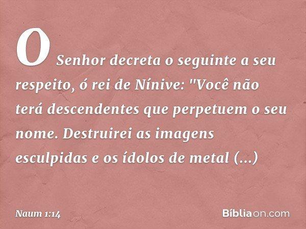 """O Senhor decreta o seguinte a seu respeito, ó rei de Nínive: """"Você não terá descendentes que perpetuem o seu nome. Destruirei as imagens esculpidas e os ídolos"""