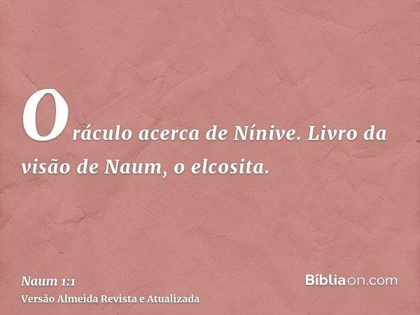 Oráculo acerca de Nínive. Livro da visão de Naum, o elcosita.