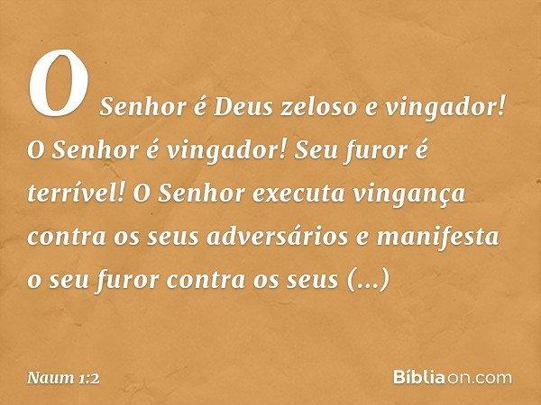 O Senhor é Deus zeloso e vingador! O Senhor é vingador! Seu furor é terrível! O Senhor executa vingança contra os seus adversários e manifesta o seu furor contr