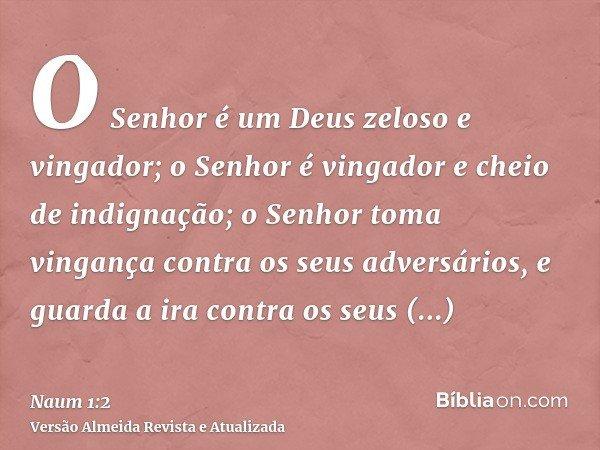 O Senhor é um Deus zeloso e vingador; o Senhor é vingador e cheio de indignação; o Senhor toma vingança contra os seus adversários, e guarda a ira contra os seu