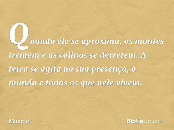 Quando ele se aproxima, os montes tremem e as colinas se derretem. A terra se agita na sua presença, o mundo e todos os que nele vivem. -- Naum 1:5