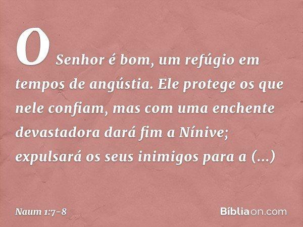 O Senhor é bom, um refúgio em tempos de angústia. Ele protege os que nele confiam, mas com uma enchente devastadora dará fim a Nínive; expulsará os seus inimigo