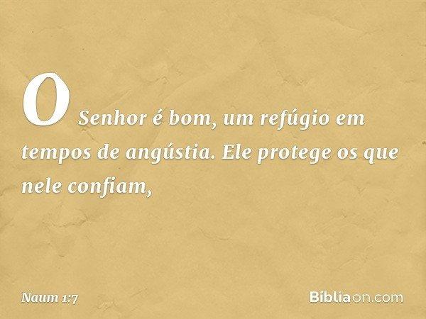 O Senhor é bom, um refúgio em tempos de angústia. Ele protege os que nele confiam, -- Naum 1:7