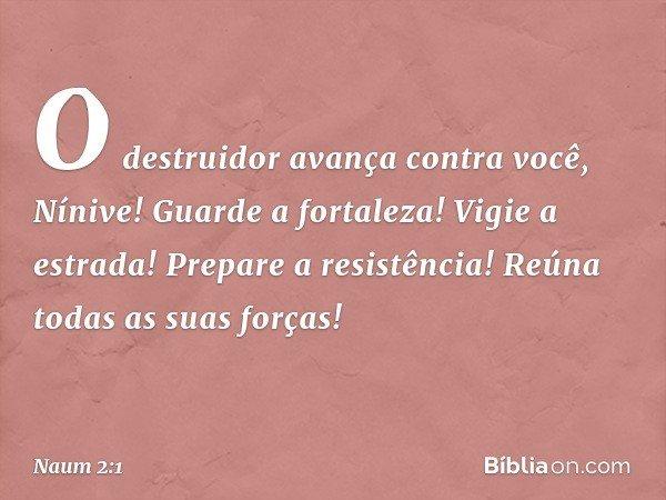 O destruidor avança contra você, Nínive! Guarde a fortaleza! Vigie a estrada! Prepare a resistência! Reúna todas as suas forças! -- Naum 2:1