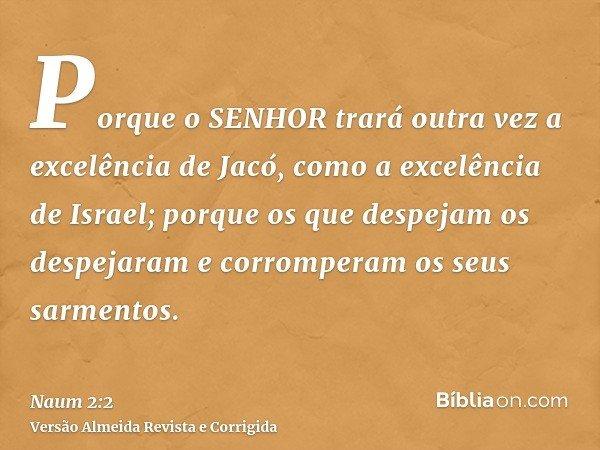 Porque o SENHOR trará outra vez a excelência de Jacó, como a excelência de Israel; porque os que despejam os despejaram e corromperam os seus sarmentos.