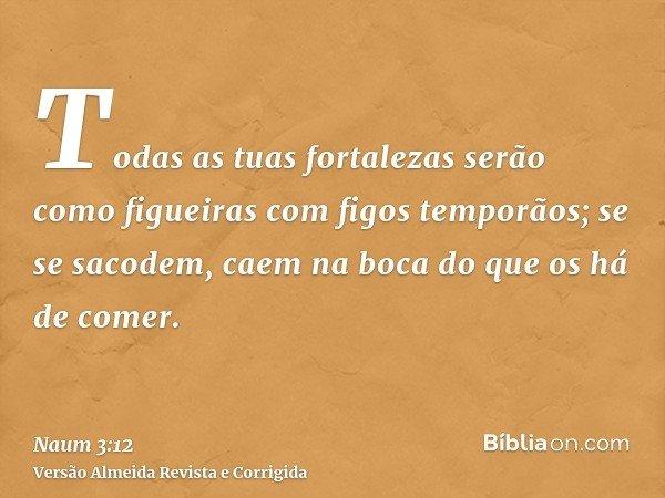 Todas as tuas fortalezas serão como figueiras com figos temporãos; se se sacodem, caem na boca do que os há de comer.