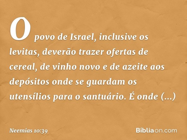 O povo de Israel, inclusive os levitas, deverão trazer ofertas de cereal, de vinho novo e de azeite aos depósitos onde se guardam os utensílios para o santuário. É onde