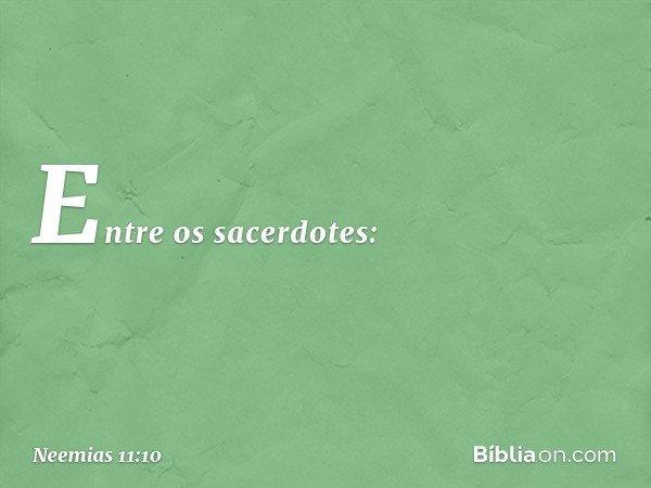 Entre os sacerdotes: -- Neemias 11:10