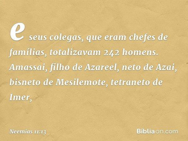 e seus colegas, que eram chefes de famílias, totalizavam 242 homens. Amassai, filho de Azareel, neto de Azai, bisneto de Mesilemote, tetraneto de Imer, -- Neem