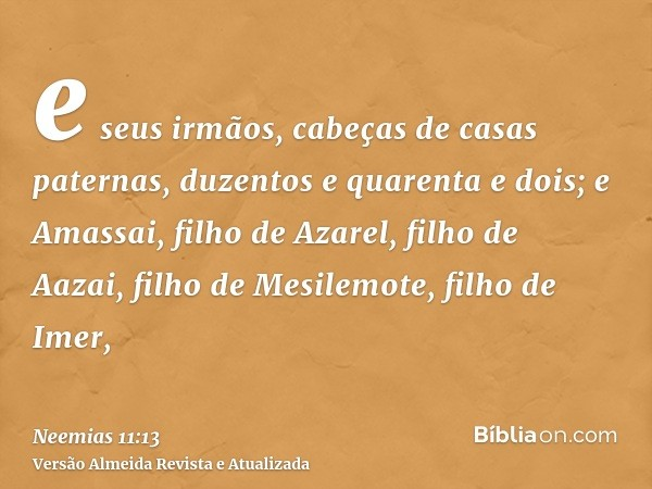 e seus irmãos, cabeças de casas paternas, duzentos e quarenta e dois; e Amassai, filho de Azarel, filho de Aazai, filho de Mesilemote, filho de Imer,