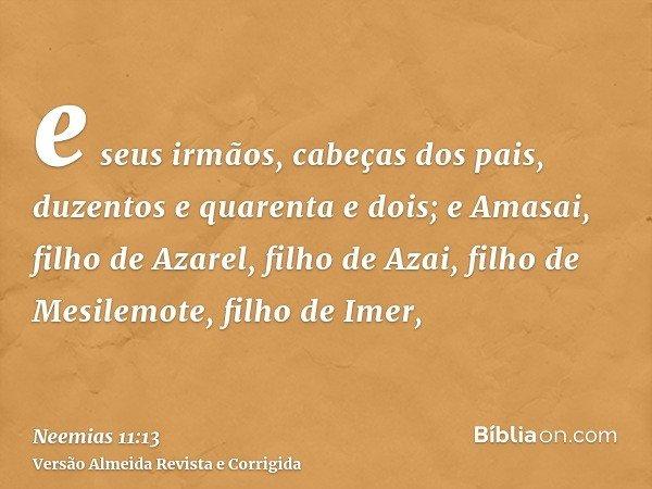 e seus irmãos, cabeças dos pais, duzentos e quarenta e dois; e Amasai, filho de Azarel, filho de Azai, filho de Mesilemote, filho de Imer,