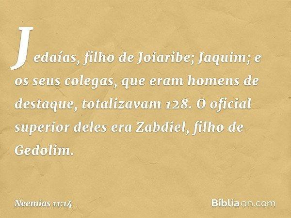 Jedaías, filho de Joiaribe; Jaquim; e os seus colegas, que eram homens de destaque, totalizavam 128. O oficial superior deles era Zabdiel, filho de Gedolim. --
