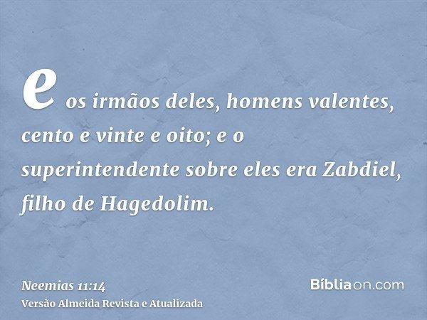 e os irmãos deles, homens valentes, cento e vinte e oito; e o superintendente sobre eles era Zabdiel, filho de Hagedolim.
