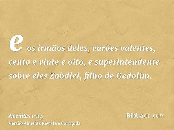 e os irmãos deles, varões valentes, cento e vinte e oito, e superintendente sobre eles Zabdiel, filho de Gedolim.